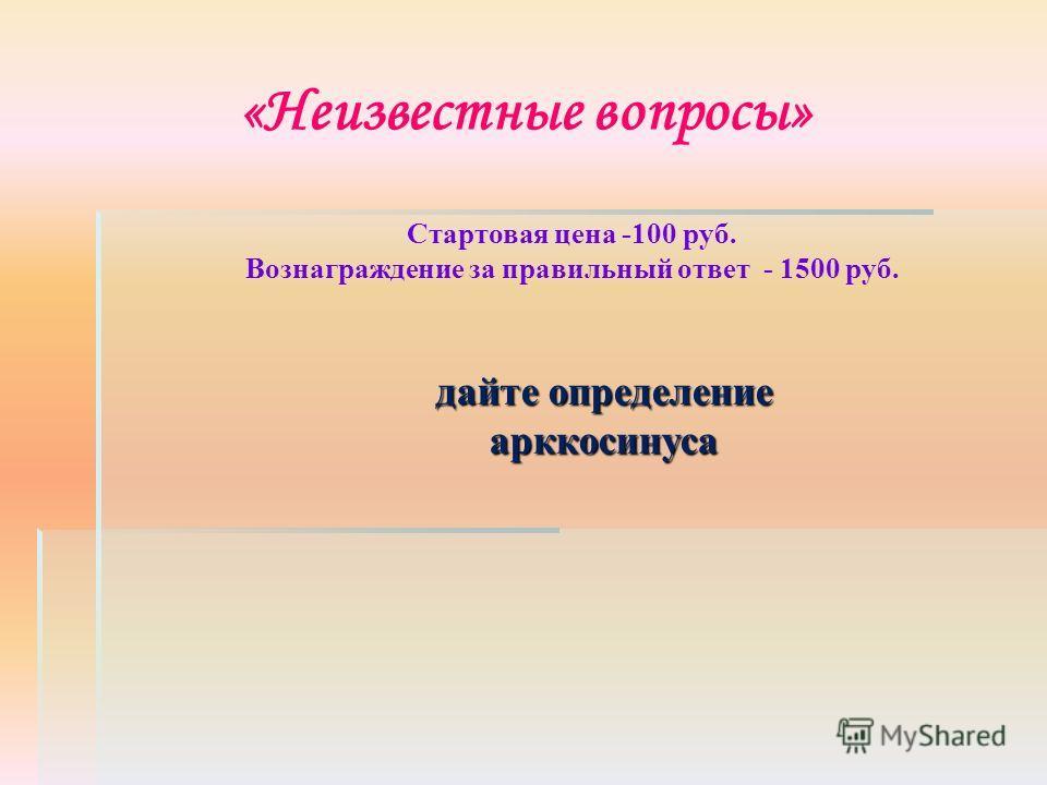 «Неизвестные вопросы» Стартовая цена -100 руб. Вознаграждение за правильный ответ - 1500 руб. дайте определение арккосинуса