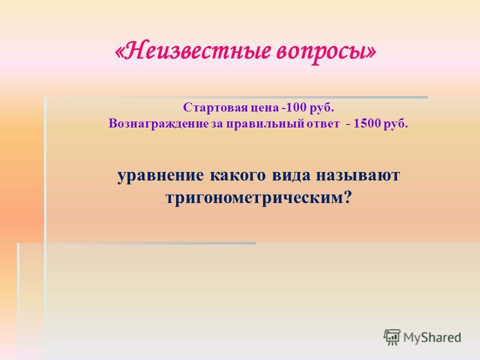 «Неизвестные вопросы» Стартовая цена -100 руб. Вознаграждение за правильный ответ - 1500 руб. уравнение какого вида называют тригонометрическим?