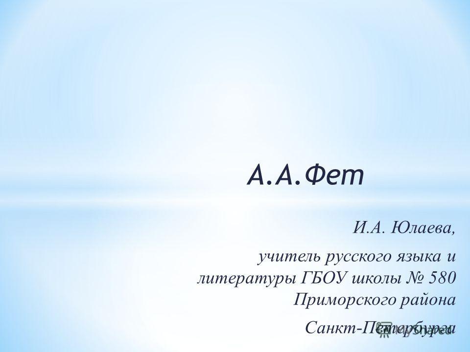 А.А.Фет И.А. Юлаева, учитель русского языка и литературы ГБОУ школы 580 Приморского района Санкт-Петербурга