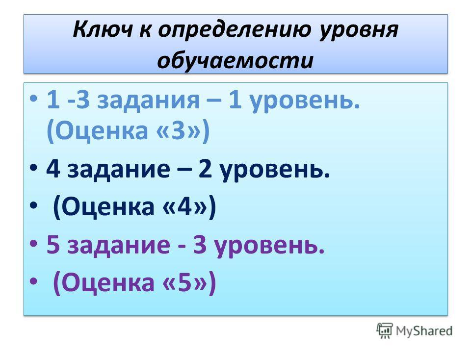 Ключ к определению уровня обучаемости 1 -3 задания – 1 уровень. (Оценка «3») 4 задание – 2 уровень. (Оценка «4») 5 задание - 3 уровень. (Оценка «5») 1 -3 задания – 1 уровень. (Оценка «3») 4 задание – 2 уровень. (Оценка «4») 5 задание - 3 уровень. (Оц