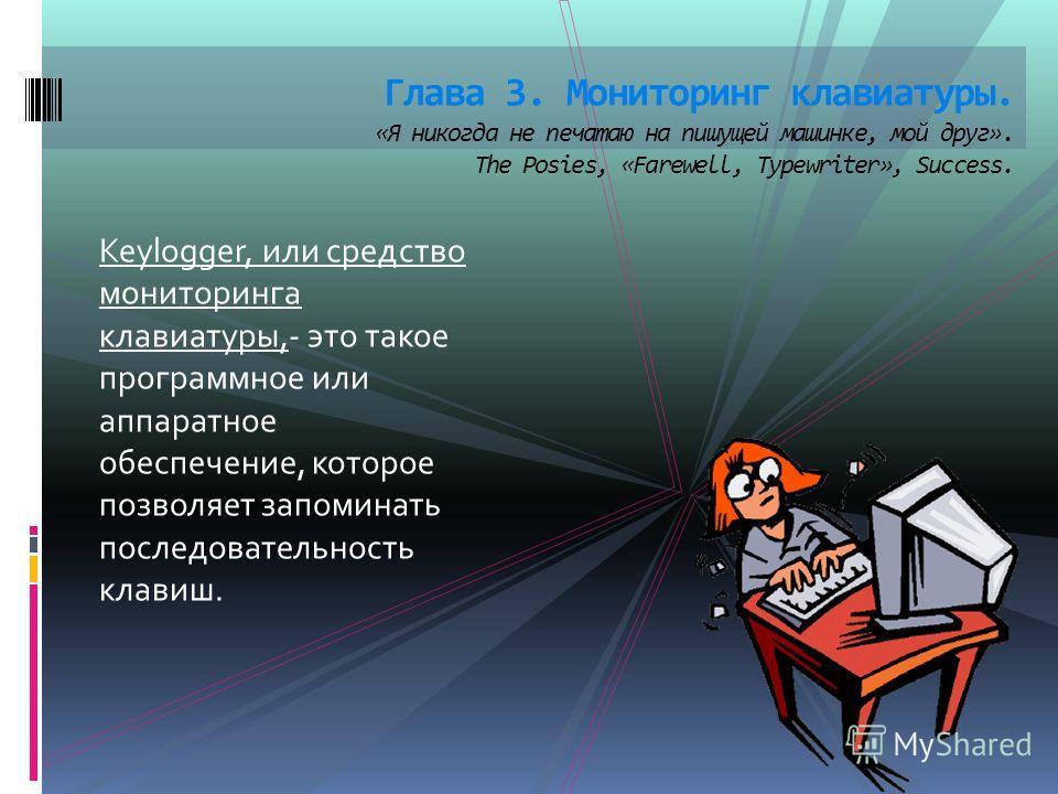Keylogger, или средство мониторинга клавиатуры,- это такое программное или аппаратное обеспечение, которое позволяет запоминать последовательность клавиш. Глава 3. Мониторинг клавиатуры. «Я никогда не печатаю на пишущей машинке, мой друг». The Posies