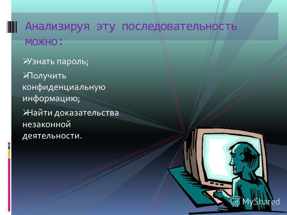 Узнать пароль; Получить конфиденциальную информацию; Найти доказательства незаконной деятельности. Анализируя эту последовательность можно: