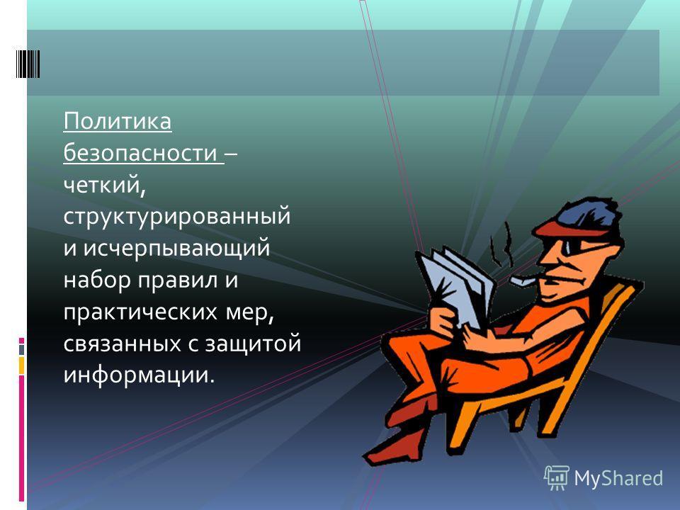 Политика безопасности – четкий, структурированный и исчерпывающий набор правил и практических мер, связанных с защитой информации.