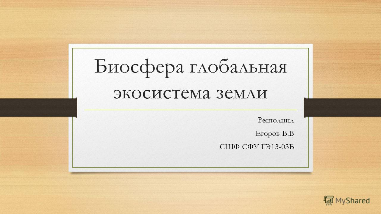 Биосфера глобальная экосистема земли Выполнил Егоров В.В СШФ СФУ ГЭ13-03Б