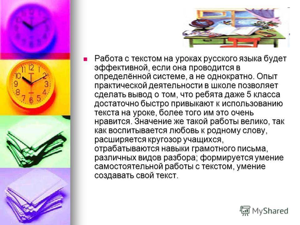 Работа с текстом на уроках русского языка будет эффективной, если она проводится в определённой системе, а не однократно. Опыт практической деятельности в школе позволяет сделать вывод о том, что ребята даже 5 класса достаточно быстро привыкают к исп