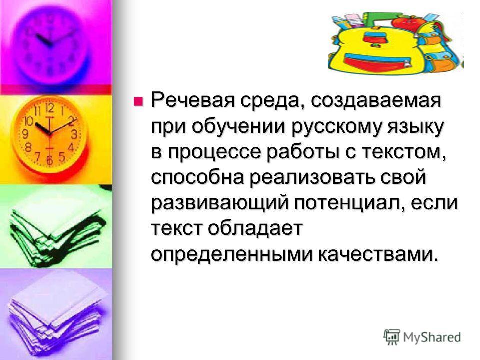 Речевая среда, создаваемая при обучении русскому языку в процессе работы с текстом, способна реализовать свой развивающий потенциал, если текст обладает определенными качествами. Речевая среда, создаваемая при обучении русскому языку в процессе работ