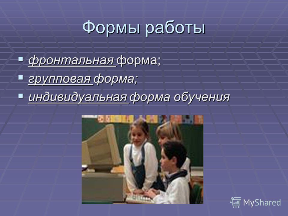 Формы работы фронтальная форма; фронтальная форма; групповая форма; групповая форма; индивидуальная форма обучения индивидуальная форма обучения