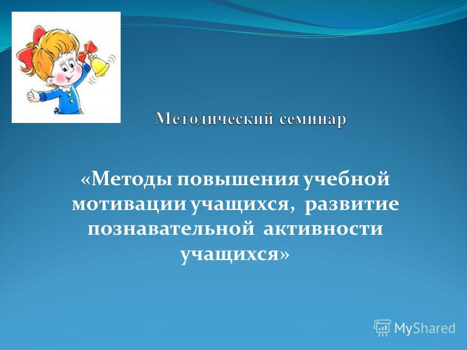 «Методы повышения учебной мотивации учащихся, развитие познавательной активности учащихся»