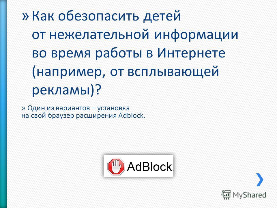 » Один из вариантов – установка на свой браузер расширения Adblock. » Как обезопасить детей от нежелательной информации во время работы в Интернете (например, от всплывающей рекламы)?