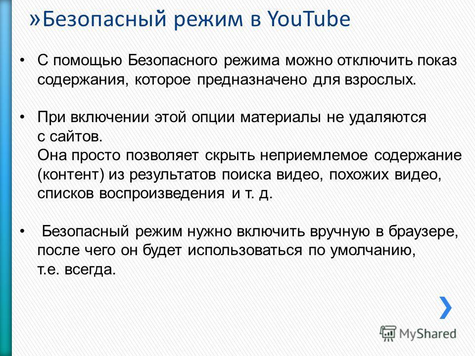 » Безопасный̆ режим в YouTube С помощью Безопасного режима можно отключить показ содержания, которое предназначено для взрослых. При включении этой опции материалы не удаляются с сайтов. Она просто позволяет скрыть неприемлемое содержание (контент) и