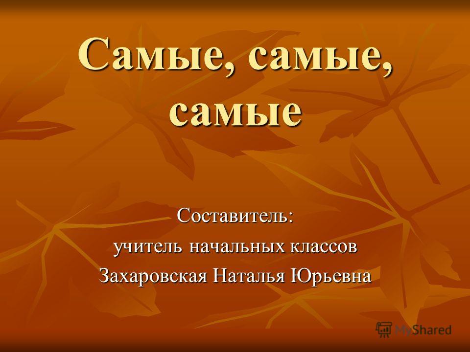 Самые, самые, самые Составитель: учитель начальных классов Захаровская Наталья Юрьевна