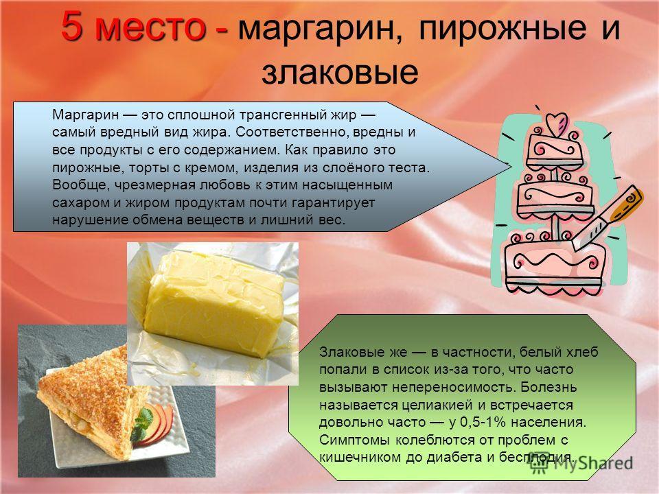 5 место - 5 место - маргарин, пирожные и злаковые Маргарин это сплошной трансгенный жир самый вредный вид жира. Соответственно, вредны и все продукты с его содержанием. Как правило это пирожные, торты с кремом, изделия из слоёного теста. Вообще, чрез