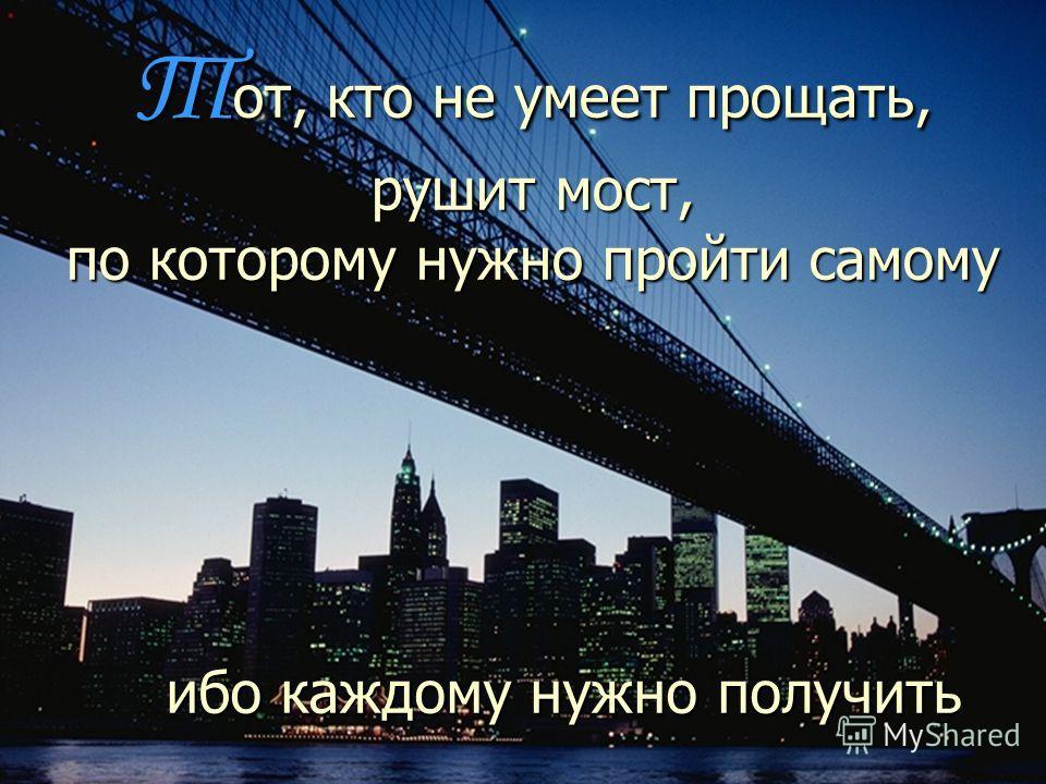 Т от, кто не умеет прощать, рушит мост, по которому нужно пройти самому ибо каждому нужно получить прощение