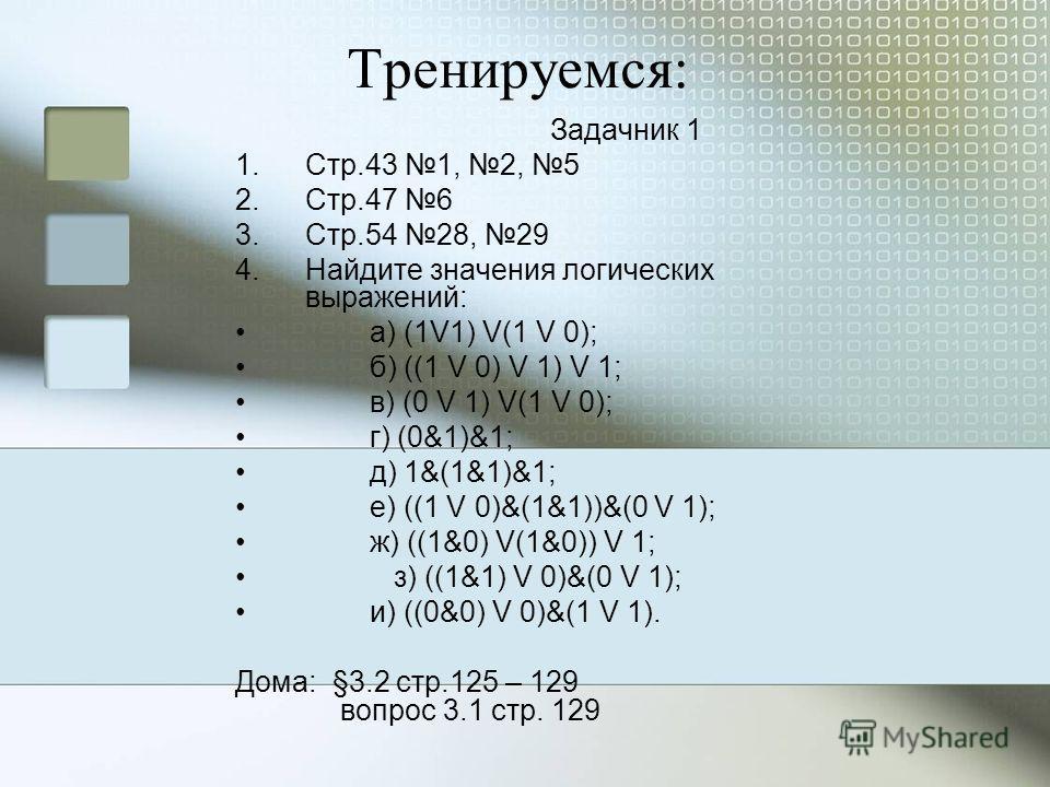 Тренируемся: Задачник 1 1.Стр.43 1, 2, 5 2.Стр.47 6 3.Стр.54 28, 29 4.Найдите значения логических выражений: а) (1V1) V(1 V 0); б) ((1 V 0) V 1) V 1; в) (0 V 1) V(1 V 0); г) (0&1)&1; д) 1&(1&1)&1; е) ((1 V 0)&(1&1))&(0 V 1); ж) ((1&0) V(1&0)) V 1; з)