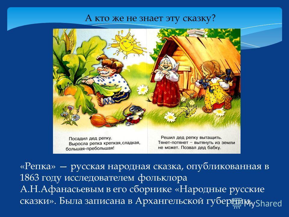 А кто же не знает эту сказку? «Репка» русская народная сказка, опубликованная в 1863 году исследователем фольклора А.Н.Афанасьевым в его сборнике «Народные русские сказки». Была записана в Архангельской губернии.