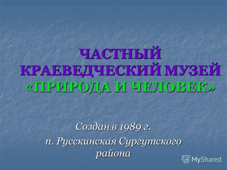 ЧАСТНЫЙ КРАЕВЕДЧЕСКИЙ МУЗЕЙ «ПРИРОДА И ЧЕЛОВЕК» Создан в 1989 г. п. Русскинская Сургутского района