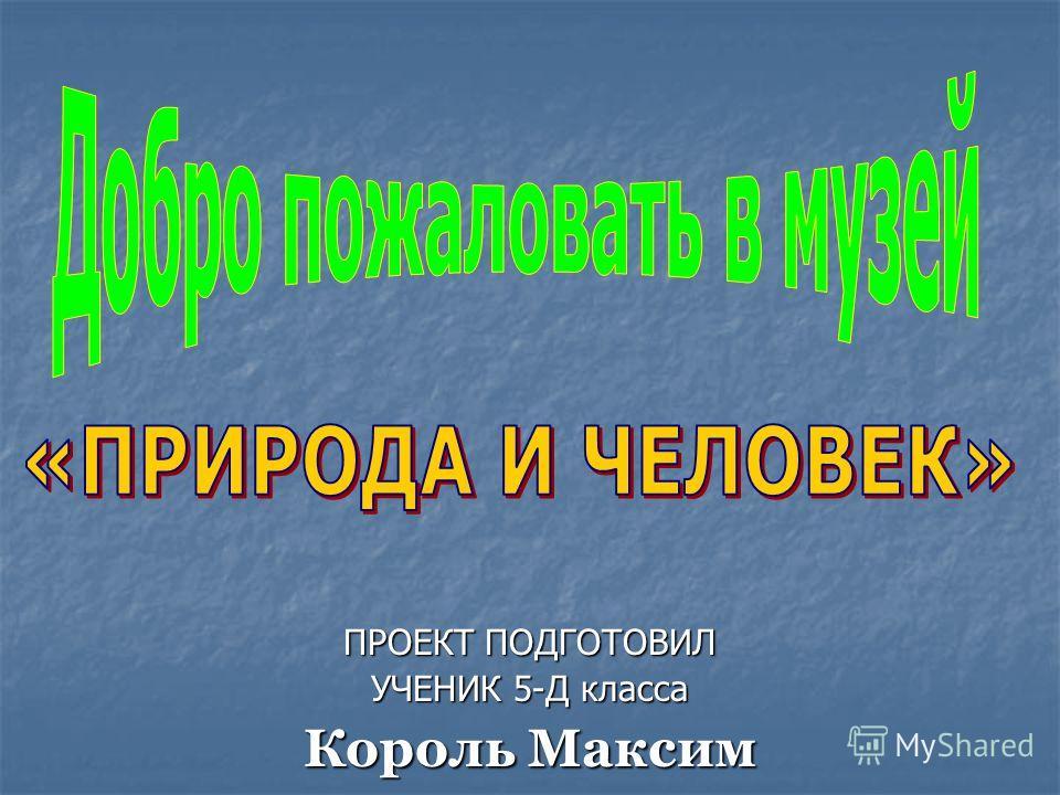 ПРОЕКТ ПОДГОТОВИЛ УЧЕНИК 5-Д класса Король Максим