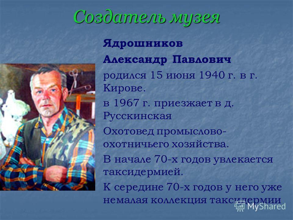 Создатель музея Ядрошников Александр Павлович родился 15 июня 1940 г. в г. Кирове. в 1967 г. приезжает в д. Русскинская Охотовед промыслово- охотничьего хозяйства. В начале 70-х годов увлекается таксидермией. К середине 70-х годов у него уже немалая