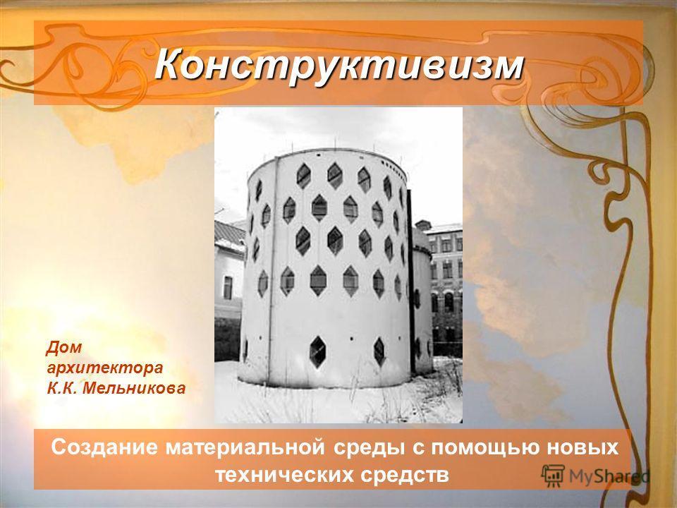 Конструктивизм Создание материальной среды с помощью новых технических средств Дом архитектора К.К. Мельникова