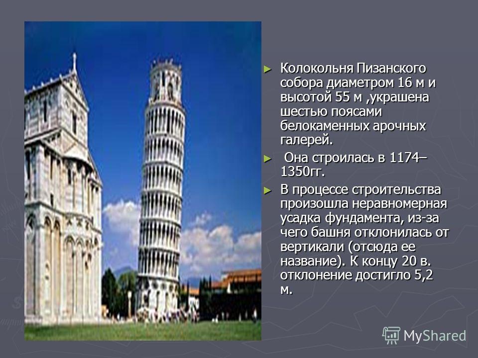 Колокольня Пизанского собора диаметром 16 м и высотой 55 м,украшена шестью поясами белокаменных арочных галерей. Она строилась в 1174– 1350гг. В процессе строительства произошла неравномерная усадка фундамента, из-за чего башня отклонилась от вертика