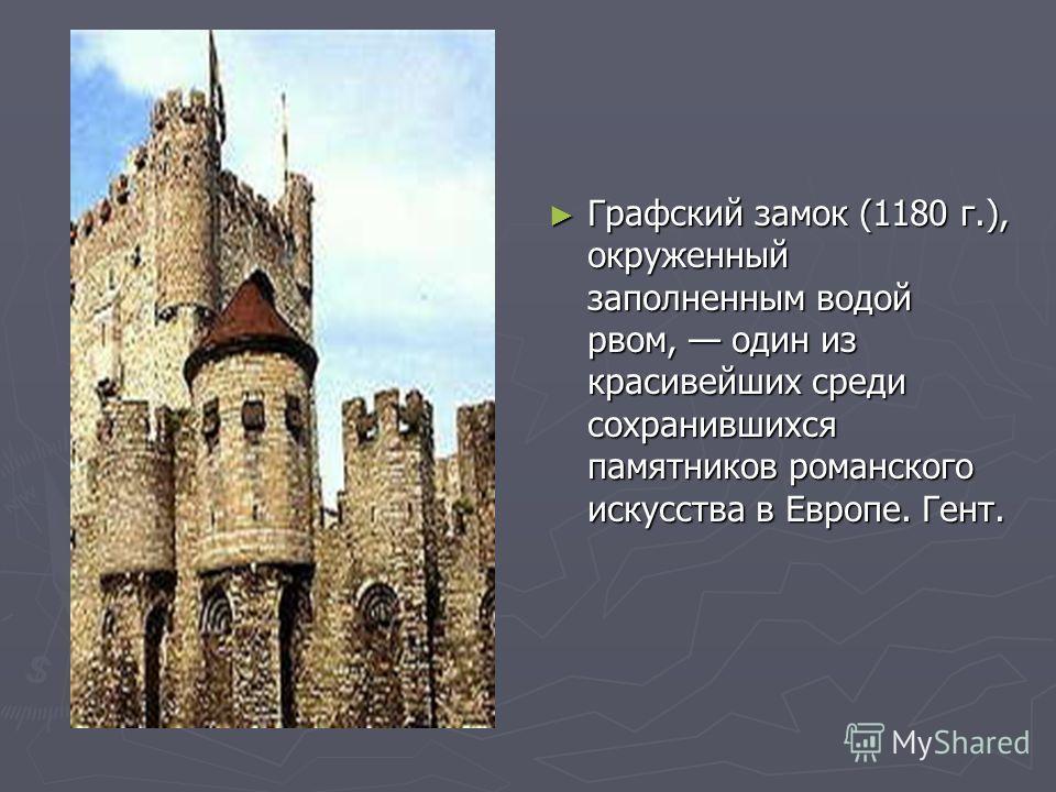 Графский замок (1180 г.), окруженный заполненным водой рвом, один из красивейших среди сохранившихся памятников романского искусства в Европе. Гент.