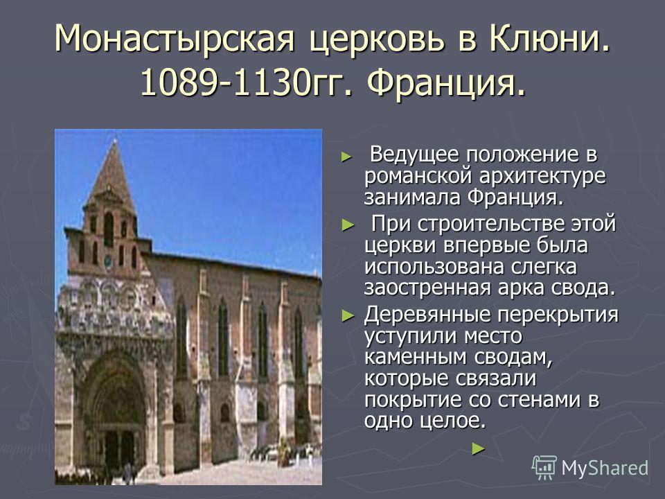 Монастырская церковь в Клюни. 1089-1130гг. Франция. Ведущее положение в романской архитектуре занимала Франция. При строительстве этой церкви впервые была использована слегка заостренная арка свода. Деревянные перекрытия уступили место каменным свода