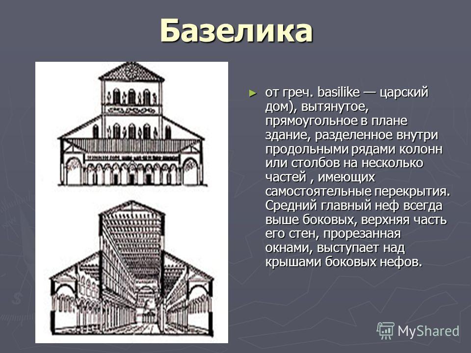 Базелика от греч. basilike царский дом), вытянутое, прямоугольное в плане здание, разделенное внутри продольными рядами колонн или столбов на несколько частей, имеющих самостоятельные перекрытия. Средний главный неф всегда выше боковых, верхняя часть