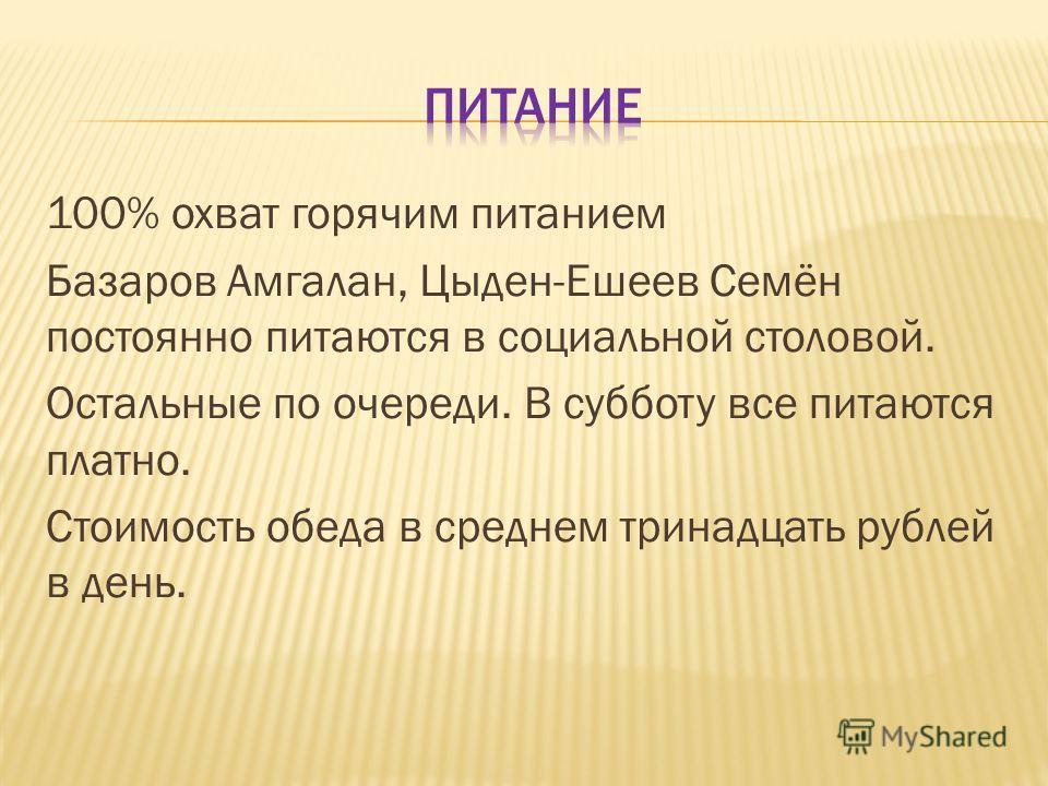 100% охват горячим питанием Базаров Амгалан, Цыден-Ешеев Семён постоянно питаются в социальной столовой. Остальные по очереди. В субботу все питаются платно. Стоимость обеда в среднем тринадцать рублей в день.