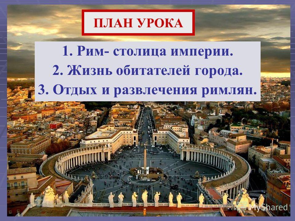 ПЛАН УРОКА 1. Рим- столица империи. 2. Жизнь обитателей города. 3. Отдых и развлечения римлян.