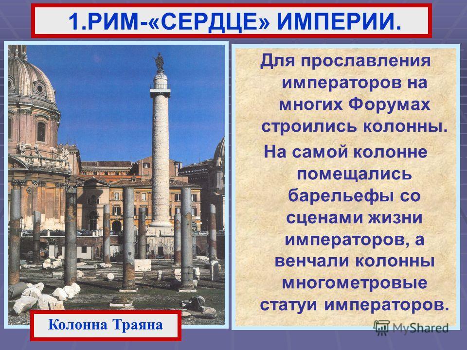 Для прославления императоров на многих Форумах строились колонны. На самой колонне помещались барельефы со сценами жизни императоров, а венчали колонны многометровые статуи императоров. 1.РИМ-«СЕРДЦЕ» ИМПЕРИИ. Колонна Траяна