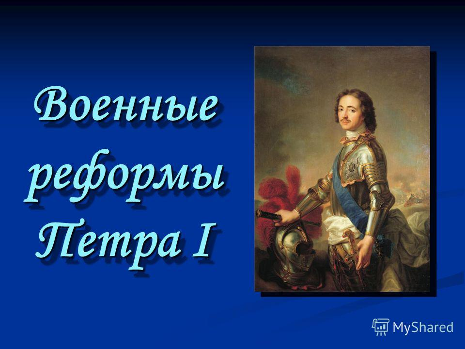 Военные реформы Петра I Военные реформы Петра I