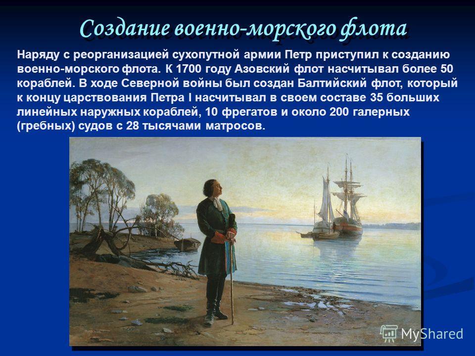 Наряду с реорганизацией сухопутной армии Петр приступил к созданию военно-морского флота. К 1700 году Азовский флот насчитывал более 50 кораблей. В ходе Северной войны был создан Балтийский флот, который к концу царствования Петра I насчитывал в свое