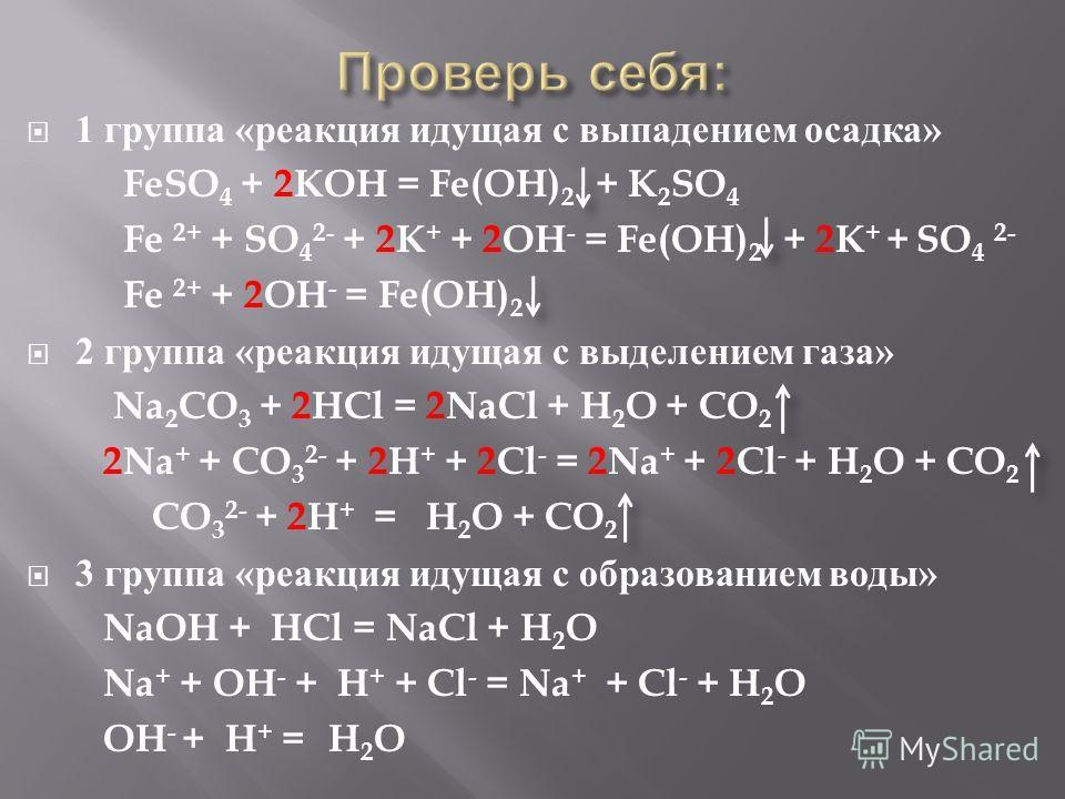 1 группа « реакция идущая с выпадением осадка » FeSO 4 + 2KOH = Fe(OH) 2 + K 2 SO 4 Fe 2+ + SO 4 2- + 2K + + 2OH - = Fe(OH) 2 + 2K + + SO 4 2- Fe 2+ + 2OH - = Fe(OH) 2 2 группа « реакция идущая с выделением газа » Na 2 CO 3 + 2HCl = 2NaCl + H 2 O + C