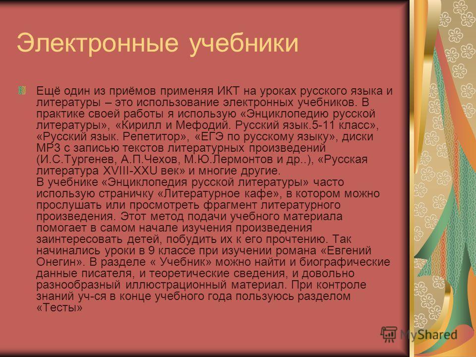 Электронные учебники Ещё один из приёмов применяя ИКТ на уроках русского языка и литературы – это использование электронных учебников. В практике своей работы я использую «Энциклопедию русской литературы», «Кирилл и Мефодий. Русский язык.5-11 класс»,
