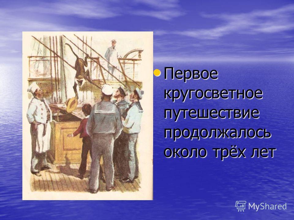 Первое кругосветное путешествие продолжалось около трёх лет Первое кругосветное путешествие продолжалось около трёх лет