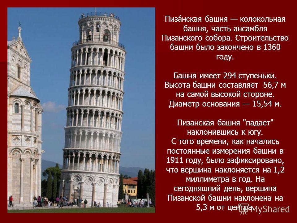 Пиза́нская башня колокольная башня, часть ансамбля Пизанского собора. Строительство башни было закончено в 1360 году. Башня имеет 294 ступеньки. Высота башни составляет 56,7 м на самой высокой стороне. Диаметр основания 15,54 м. Пизанская башня