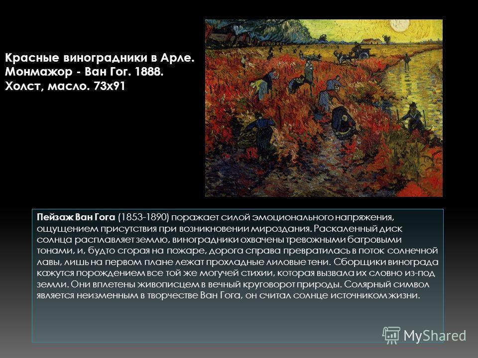 Пейзаж Ван Гога (1853-1890) поражает силой эмоционального напряжения, ощущением присутствия при возникновении мироздания. Раскаленный диск солнца расплавляет землю, виноградники охвачены тревожными багровыми тонами, и, будто сгорая на пожаре, дорога