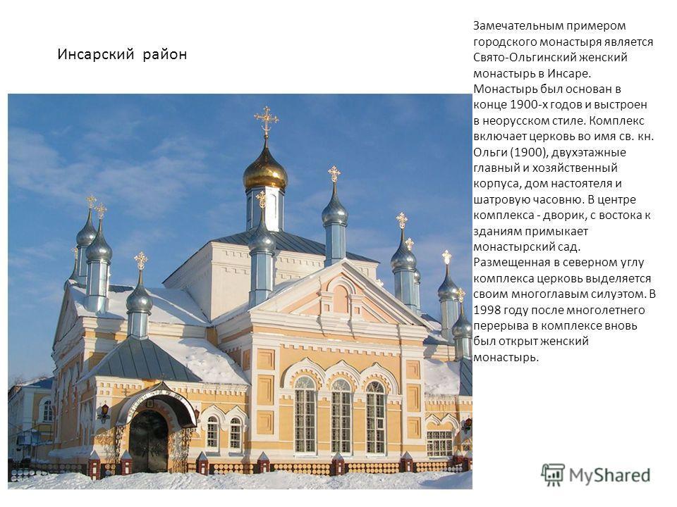 Инсарский район Замечательным примером городского монастыря является Свято-Ольгинский женский монастырь в Инсаре. Монастырь был основан в конце 1900-х годов и выстроен в неорусском стиле. Комплекс включает церковь во имя св. кн. Ольги (1900), двухэта