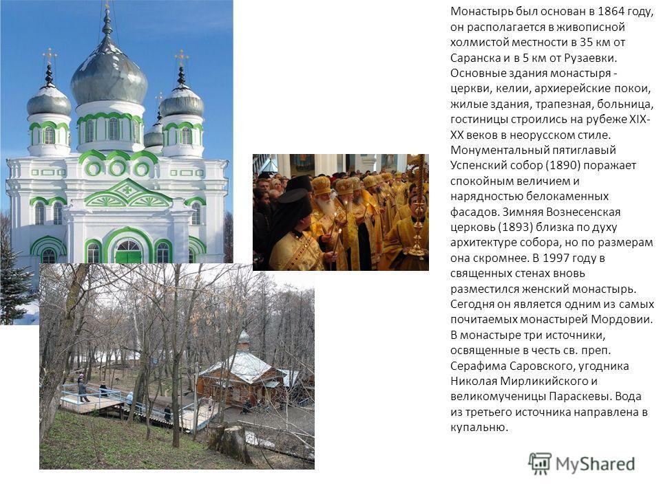 Монастырь был основан в 1864 году, он располагается в живописной холмистой местности в 35 км от Саранска и в 5 км от Рузаевки. Основные здания монастыря - церкви, келии, архиерейские покои, жилые здания, трапезная, больница, гостиницы строились на ру