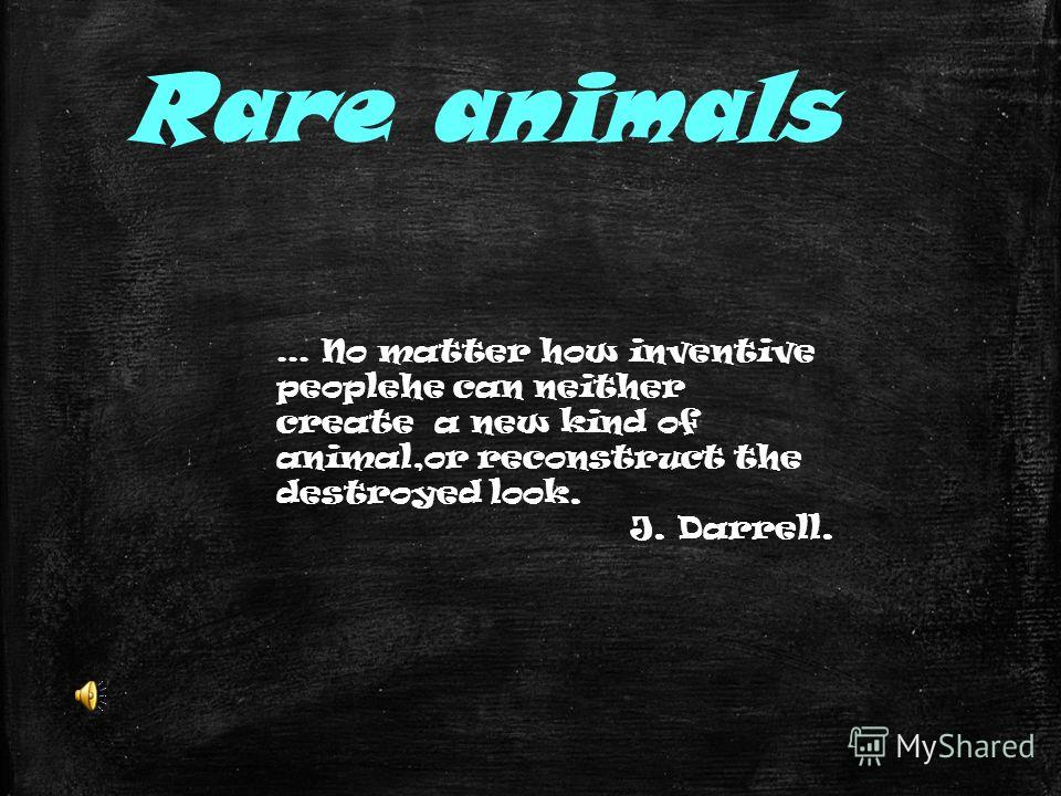 Rare animals... No matter how inventive peoplehe can neither create a new kind of animal,or reconstruct the destroyed look. J. Darrell.