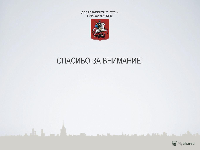 ДЕПАРТАМЕНТ КУЛЬТУРЫ ГОРОДА МОСКВЫ СПАСИБО ЗА ВНИМАНИЕ!