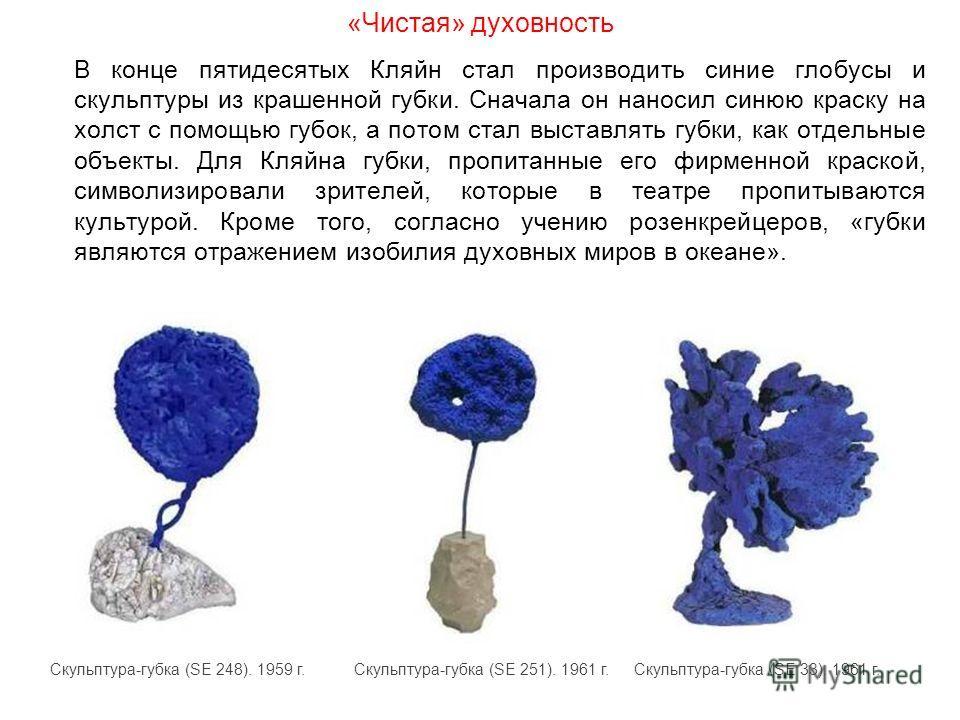 «Чистая» духовность В конце пятидесятых Кляйн стал производить синие глобусы и скульптуры из крашенной губки. Сначала он наносил синюю краску на холст с помощью губок, а потом стал выставлять губки, как отдельные объекты. Для Кляйна губки, пропитанны