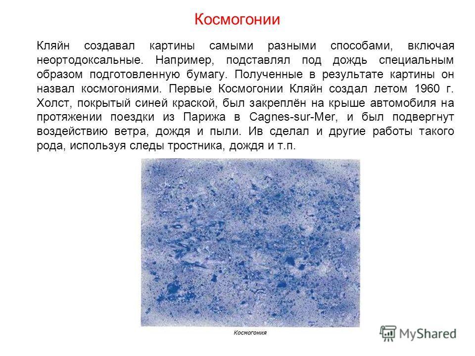 Космогонии Кляйн создавал картины самыми разными способами, включая неортодоксальные. Например, подставлял под дождь специальным образом подготовленную бумагу. Полученные в результате картины он назвал космогониями. Первые Космогонии Кляйн создал лет
