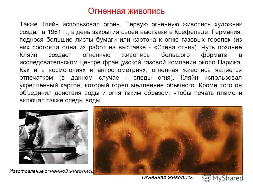 Огненная живопись Также Кляйн использовал огонь. Первую огненную живопись художник создал в 1961 г., в день закрытия своей выставки в Крефельде, Германия, поднося большие листы бумаги или картона к огню газовых горелок (из них состояла одна из работ