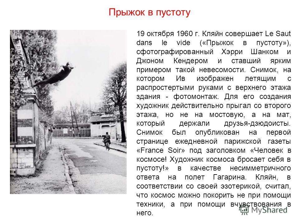 Прыжок в пустоту 19 октября 1960 г. Кляйн совершает Le Saut dans le vide («Прыжок в пустоту»), сфотографированный Хэрри Шанком и Джоном Кендером и ставший ярким примером такой невесомости. Снимок, на котором Ив изображен летящим с распростертыми рука