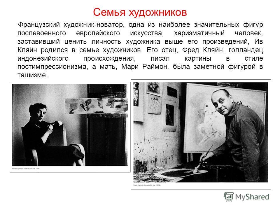 Семья художников Французский художник-новатор, одна из наиболее значительных фигур послевоенного европейского искусства, харизматичный человек, заставивший ценить личность художника выше его произведений, Ив Кляйн родился в семье художников. Его отец
