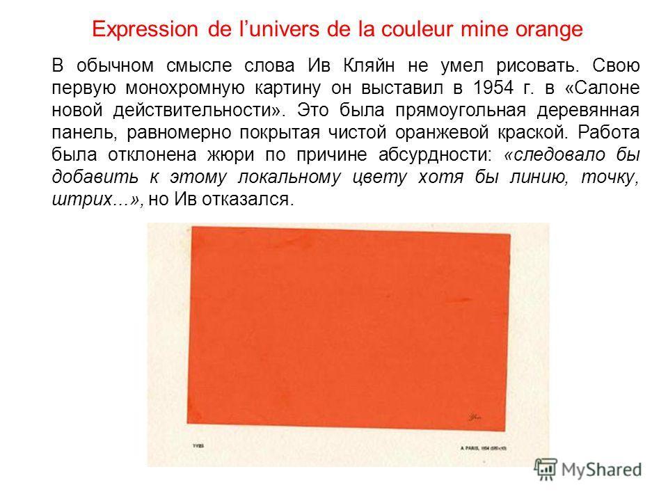 Expression de lunivers de la couleur mine orange В обычном смысле слова Ив Кляйн не умел рисовать. Свою первую монохромную картину он выставил в 1954 г. в «Салоне новой действительности». Это была прямоугольная деревянная панель, равномерно покрытая