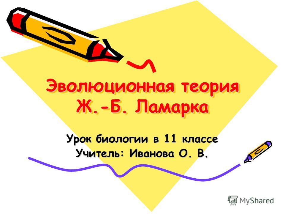 Эволюционная теория Ж.-Б. Ламарка Урок биологии в 11 классе Учитель: Иванова О. В.