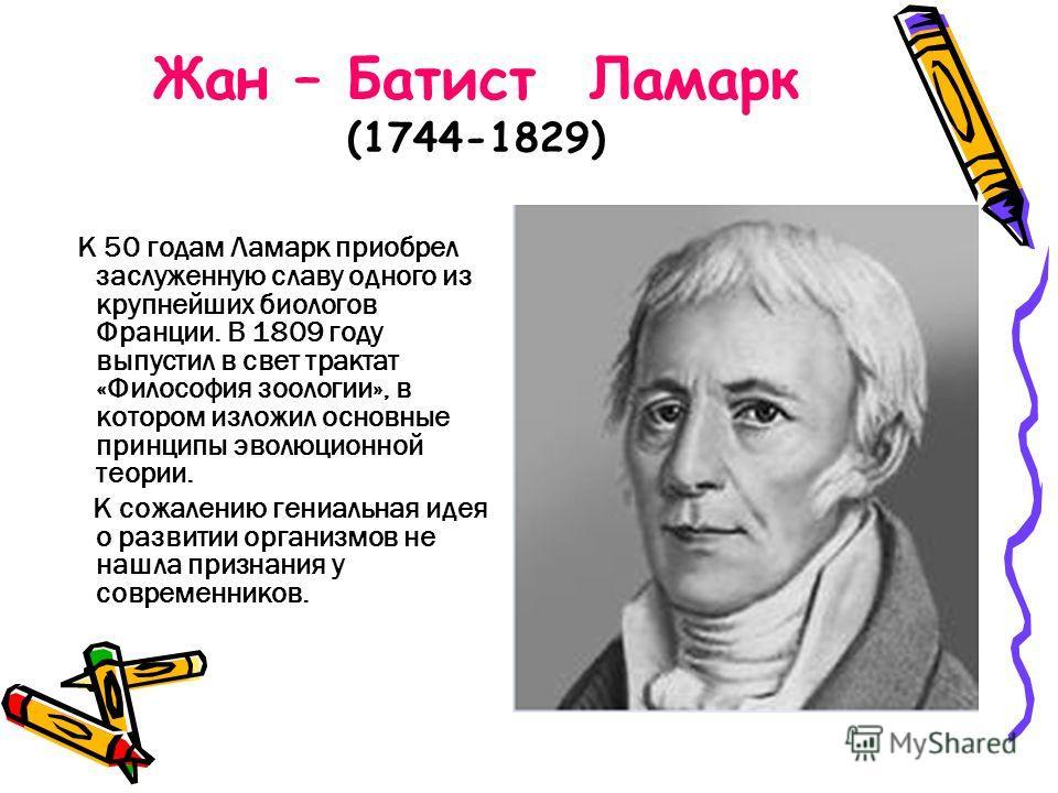 Жан – Батист Ламарк (1744-1829) К 50 годам Ламарк приобрел заслуженную славу одного из крупнейших биологов Франции. В 1809 году выпустил в свет трактат «Философия зоологии», в котором изложил основные принципы эволюционной теории. К сожалению гениаль