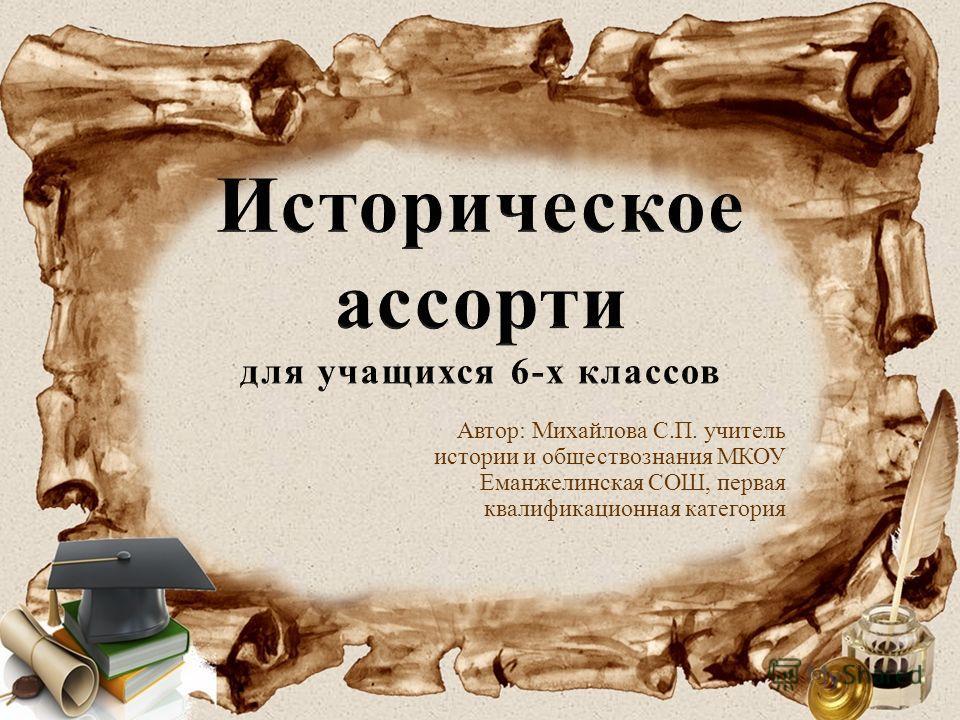 Автор: Михайлова С.П. учитель истории и обществознания МКОУ Еманжелинская СОШ, первая квалификационная категория